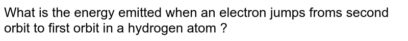 What is the energy emitted when an electron jumps froms second orbit to first orbit in a hydrogen atom ?