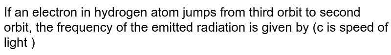 If an electron in hydrogen atom jumps from third orbit to second orbit, the frequency of the emitted radiation is given by (c is speed of light )