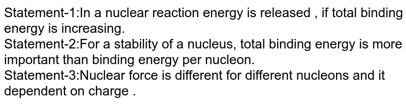 Statement-1:In a nuclear reaction energy is released , if total binding energy is increasing. <br> Statement-2:For a stability of a nucleus, total binding energy is more important than binding energy per nucleon. <br> Statement-3:Nuclear force is different for different nucleons and it dependent on charge .