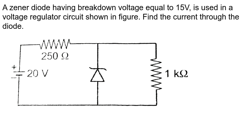 """A zener diode having breakdown voltage equal to 15V, is used in a voltage regulator circuit shown in figure. Find the current through the diode.  <br> <img src=""""https://d10lpgp6xz60nq.cloudfront.net/physics_images/AAK_T7_PHY_C27_SLV_007_Q01.png"""" width=""""80%"""">"""