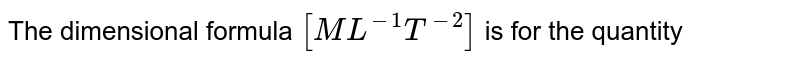 The dimensional formula `[ML^(-1)T^(-2)]` is for the quantity