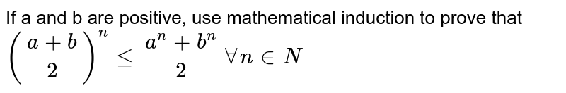 If a and b are positive, use mathematical induction to prove that `((a+b)/(2))^(n) le (a^(n)+b^(n))/(2) AA n in N`