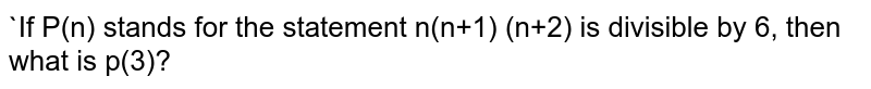"""If P(n) stands for the statement <br> n(n+1) (n+2) is divisible by 6"""", then what is p(3)?"""