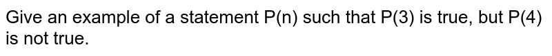 Give an example of a statement P(n) such that P(3) is true, but P(4) is not true.
