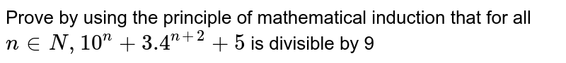 Prove by using the principle of mathematical induction that for all `n in N, 10^(n)+3.4^(n+2)+5` is divisible by 9
