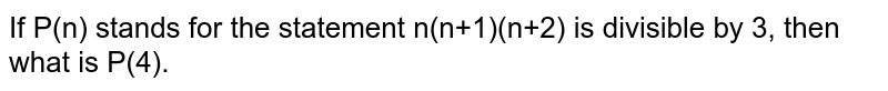 If P(n) stands for the statement n(n+1)(n+2) is divisible by 3, then what is P(4).