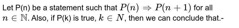 Let P(n) be a statement such that `P(n) Rightarrow P(n+1)` for all `n in NN`. Also, if P(k) is true, `k in N`, then we can conclude that.-