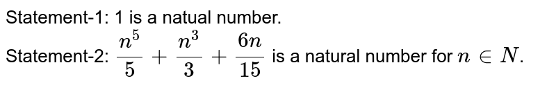 Statement-1: 1 is a natual number. <br> Statement-2: `(n^(5))/(5)+(n^(3))/(3)+(6n)/(15)` is a natural number for `n in N`.