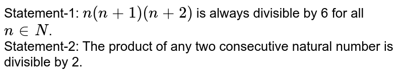 Statement-1: `n(n+1)(n+2)` is always divisible by 6 for all `n in N`. <br> Statement-2: The product of any two consecutive natural number is divisible by 2.