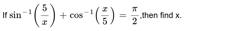 If `sin^(-1)(5/x)+cos^(-1)(x/5)=pi/2`,then find x.