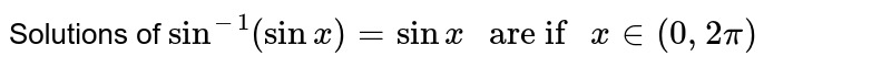 """Solutions of `sin^(-1)(sinx)=sinx"""" are if """" x in (0,2pi)`"""