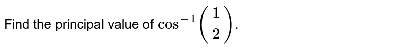 Find the principal value of `cos^(-1)(1/2)`.