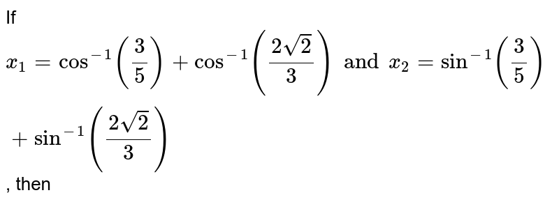 If `x_1=cos^(-1)(3/5)+cos^(-1)((2sqrt2)/3)and x_2=sin^(-1)(3/5)+sin^(-1)((2sqrt2)/3)`, then