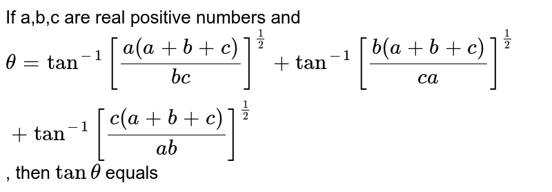 If a,b,c are real positive numbers and `theta =tan^(-1)[(a(a+b+c))/(bc)]^(1/2)+tan^(-1)[(b(a+b+c))/(ca)]^(1/2)+tan^(-1)[(c(a+b+c))/(ab)]^(1/2)`, then `tantheta` equals