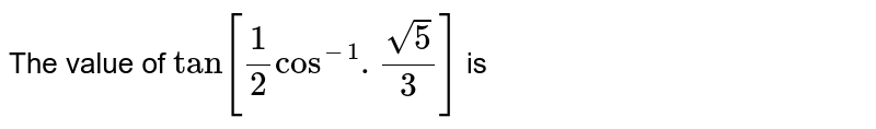 The value of `tan[1/2cos^(-1).sqrt5/3]` is