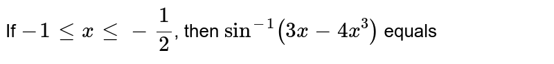 If `-1 le x le -1/2`, then `sin^(-1)(3x-4x^3)` equals