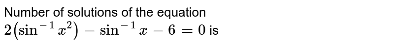 Number of solutions of the equation  <br> `2(sin^(-1)x^2)-sin^(-1)x-6=0` is