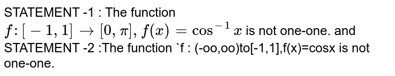 STATEMENT -1 : The function `f : [-1,1] to [0,pi],f(x)=cos^(-1)x` is not one-one. <br> and <br> STATEMENT -2 :The function `f : (-oo,oo)to[-1,1],f(x)=cosx` cosx is not one-one.