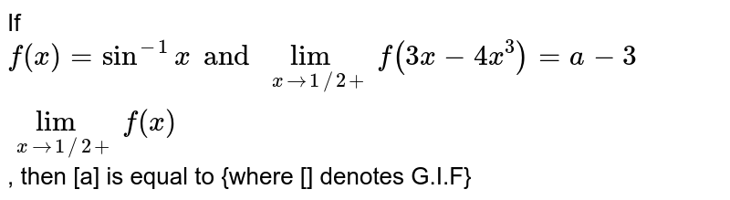 If `f(x)=sin^(-1)x and lim_(xto1//2+)f(3x-4x^3)=a-3lim_(xto1//2+)f(x)`, then [a] is equal to {where [] denotes G.I.F}