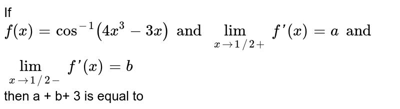 If `f(x)=cos^(-1)(4x^3-3x)and lim_(xto1//2+)f'(x)=a and lim_(xto1//2-)f'(x)=b` then a + b+ 3 is equal to