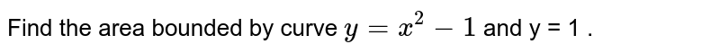 Find the area bounded by curve `y = x^(2) - 1` and y = 1 .