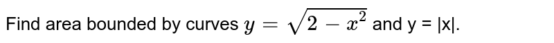 Find area bounded by curves `y = sqrt(2-x^(2))` and y =  x .