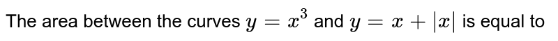 The area between the curves `y = x^(3)` and `y = x + |x|` is equal to