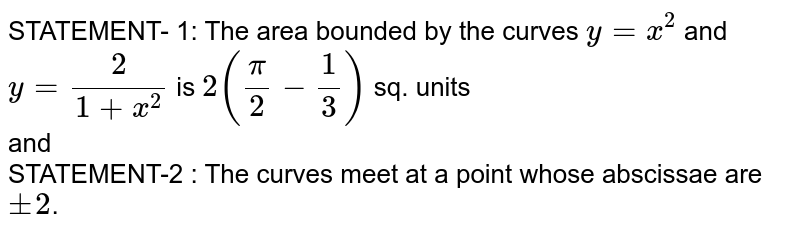 STATEMENT- 1: The area bounded by the curves `y = x^(2)` and `y = (2)/(1+ x^(2))` is `2 ((pi)/(2) - (1)/(3))` sq. units <br> and <br> STATEMENT-2 : The curves meet at a point whose abscissae are `pm2`.
