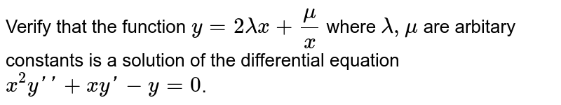 Verify that the function `y = 2lambda x + (mu)/(x)` where `lambda, mu` are arbitary constants is a solution of the differential equation `x^(2)y'' + xy' - y = 0`.