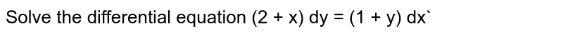 Solve the differential equation (2 + x) dy = (1 + y) dx`