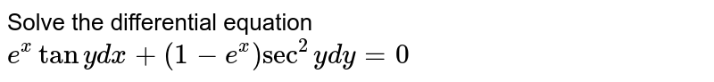 Solve the differential equation `e^(x) tan y dx + (1-e^(x))sec^(2) y dy = 0`