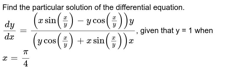 Find the particular solution of the differential equation. <br> `(dy)/(dx) = ((x sin((x)/(y))-y cos ((x)/(y)))y)/((y cos ((x)/(y))+x sin ((x)/(y)))x)`, given that y = 1 when `x = (pi)/(4)`