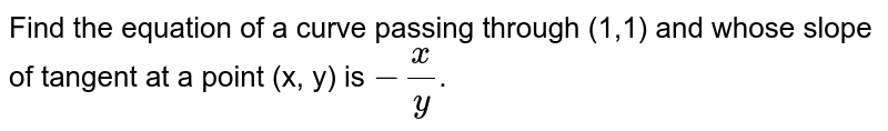 Find the equation of a curve passing through (1,1) and whose slope of tangent at a point (x, y) is `-(x)/(y)`.