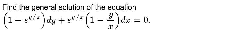 Find the general solution of the equation  `(1+e^(y//x)) dy + e^(y//x) (1-(y)/(x)) dx = 0`.