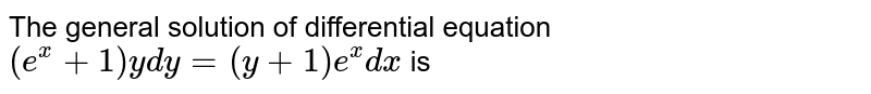 The general solution of differential equation `(e^(x) + 1) y dy = (y + 1) e^(x) dx` is