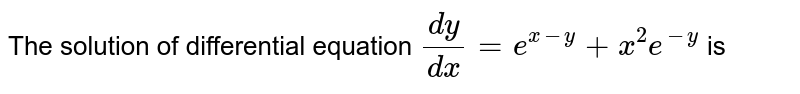 The solution of differential equation `(dy)/(dx) = e^(x-y) + x^(2)e^(-y)` is