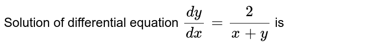 Solution of differential equation `(dy)/(dx) = (2)/(x+y)` is