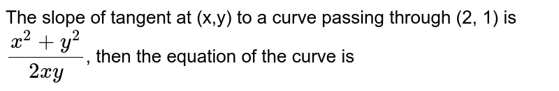 The slope of tangent at  (x,y) to a curve passing through (2, 1) is `(x^(2)+y^(2))/(2xy)`, then the equation of the curve is