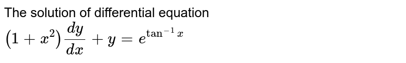 The solution of differential equation  <br> `(1+x^(2)) (dy)/(dx) + y = e^(tan^(-1)x)`