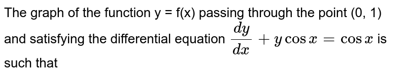The graph of the function y = f(x) passing through the point (0, 1) and satisfying the differential equation `(dy)/(dx) + y cos x = cos x` is such that