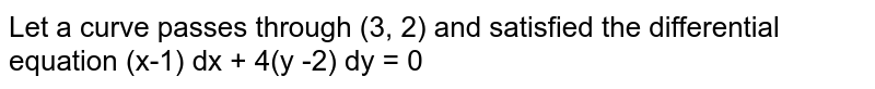 Let a curve passes through (3, 2) and satisfied the differential equation (x-1) dx + 4(y -2) dy = 0