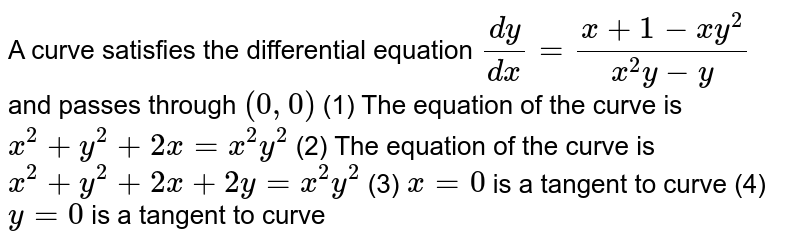 A curve satisfies the differential equation `(dy)/(dx) = (x+1-xy^(2))/(x^(2)y - y)` and passes through (0, 0)