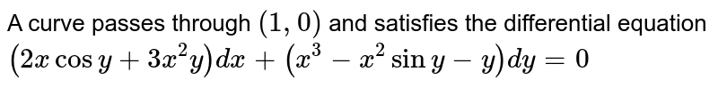 A curve passes through (1, 0) and satisfies the differential equation `(2x cos y + 3x^(2) y)dx + (x^(3) - x^(2) sin y - y) dy = 0`