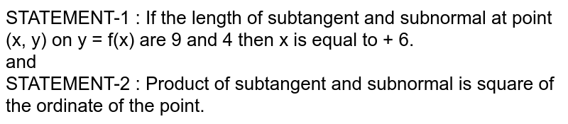 STATEMENT-1 :  If the length of subtangent and subnormal at point (x, y) on y = f(x) are 9 and 4 then x is equal to + 6. <br> and <br> STATEMENT-2 : Product of subtangent and subnormal is square of the ordinate of the point.