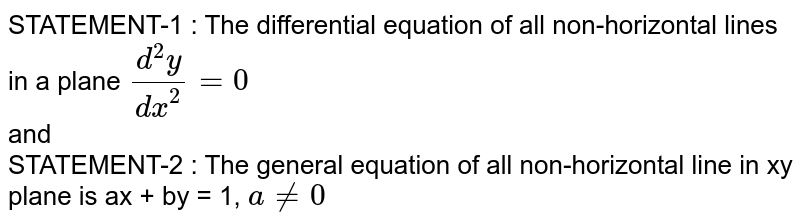 STATEMENT-1 : The differential equation of all non-horizontal lines in a plane `(d^(2)y)/(dx^(2)) = 0` <br> and <br> STATEMENT-2 :  The general equation of all non-horizontal line in xy plane is ax + by = 1, `a != 0`