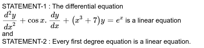 STATEMENT-1 :  The differential equation `(d^(2)y)/(dx^(2)) + cos x.(dy)/(dx) + (x^(3) + 7)y = e^(x)` is a linear equation <br> and <br> STATEMENT-2 : Every first degree equation is a linear equation.