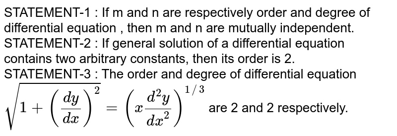 STATEMENT-1 : If m and n are respectively order and degree of differential equation , then m and n are mutually independent. <br> STATEMENT-2 : If general solution of a differential equation contains two arbitrary constants, then its order is 2. <br> STATEMENT-3 : The order and degree of differential equation `sqrt(1+((dy)/(dx))^(2)) = (x(d^(2)y)/(dx^(2)))^(1//3)` are 2 and 2 respectively.