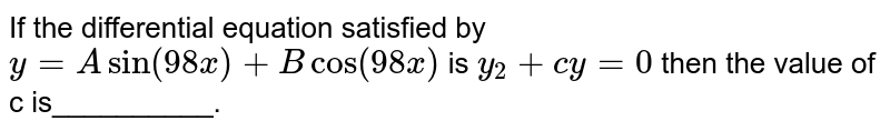 If the differential equation satisfied by `y = A sin(98 x)  + B cos (98x)` is `y_(2) + cy = 0` then the value of c is__________.