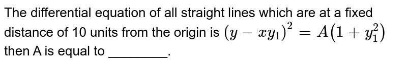 The differential equation of all straight lines which are at a fixed distance of 10 units from the origin is `(y-xy_(1))^(2) = A(1+y_(1)^(2))` then A is equal to ________.
