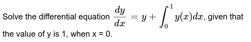 Solve the differential equation `(dy)/(dx) = y + underset(0)overset(1)inty(x)dx`, given that the value of y is 1, when x = 0.